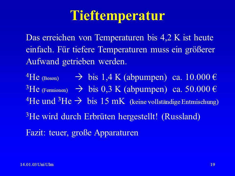 14.01.03 Uni Ulm19 Tieftemperatur Das erreichen von Temperaturen bis 4,2 K ist heute einfach. Für tiefere Temperaturen muss ein größerer Aufwand getri