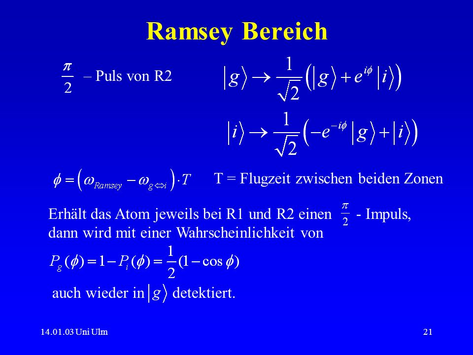 14.01.03 Uni Ulm21 Ramsey Bereich – Puls von R2 T = Flugzeit zwischen beiden Zonen Erhält das Atom jeweils bei R1 und R2 einen - Impuls, dann wird mit