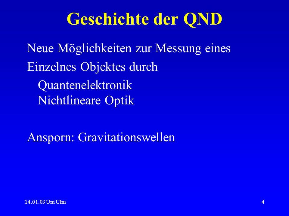 14.01.03 Uni Ulm4 Geschichte der QND Neue Möglichkeiten zur Messung eines Einzelnes Objektes durch Quantenelektronik Nichtlineare Optik Ansporn: Gravi