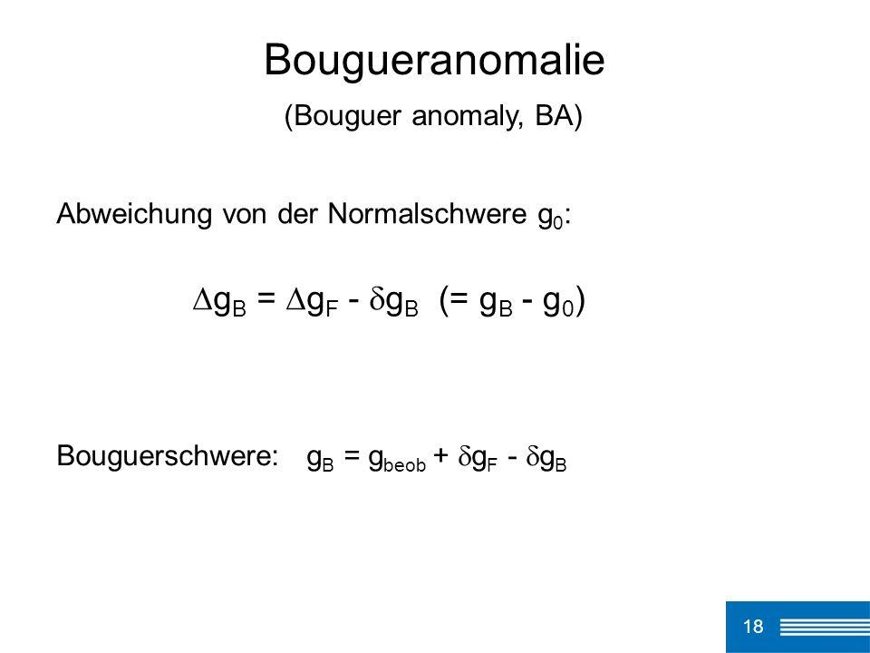 18 Bougueranomalie Abweichung von der Normalschwere g 0 : g B = g F - g B Bouguerschwere: g B = g beob + g F - g B (Bouguer anomaly, BA) (= g B - g 0