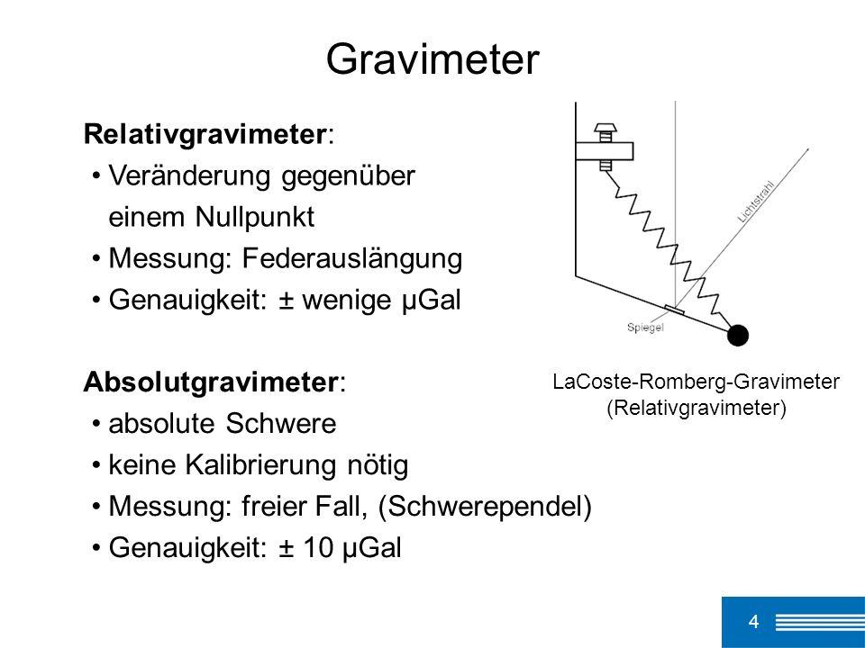 4 Gravimeter LaCoste-Romberg-Gravimeter (Relativgravimeter) Absolutgravimeter: absolute Schwere keine Kalibrierung nötig Messung: freier Fall, (Schwer
