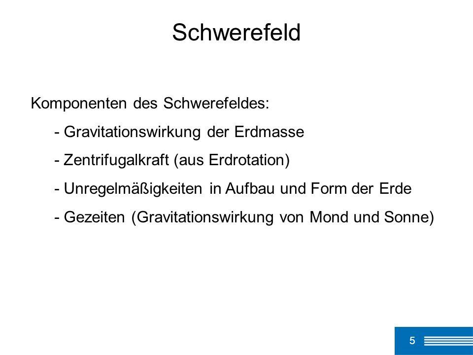 5 Schwerefeld Komponenten des Schwerefeldes: - Gravitationswirkung der Erdmasse - Zentrifugalkraft (aus Erdrotation) - Unregelmäßigkeiten in Aufbau un