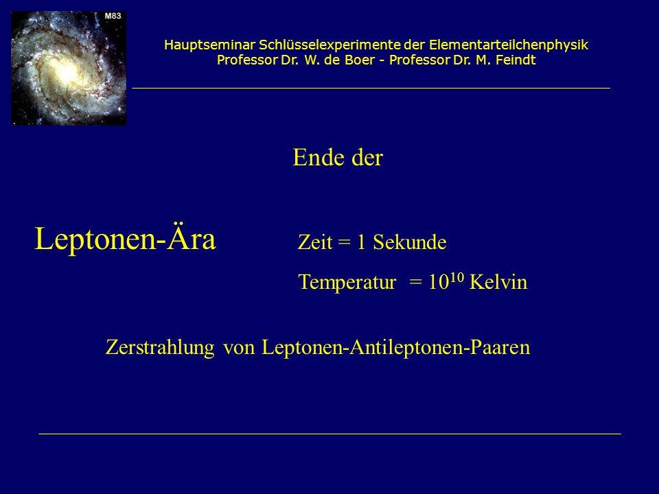 Hauptseminar Schlüsselexperimente der Elementarteilchenphysik Professor Dr. W. de Boer - Professor Dr. M. Feindt Leptonen-Ära Zeit = 1 Sekunde Tempera