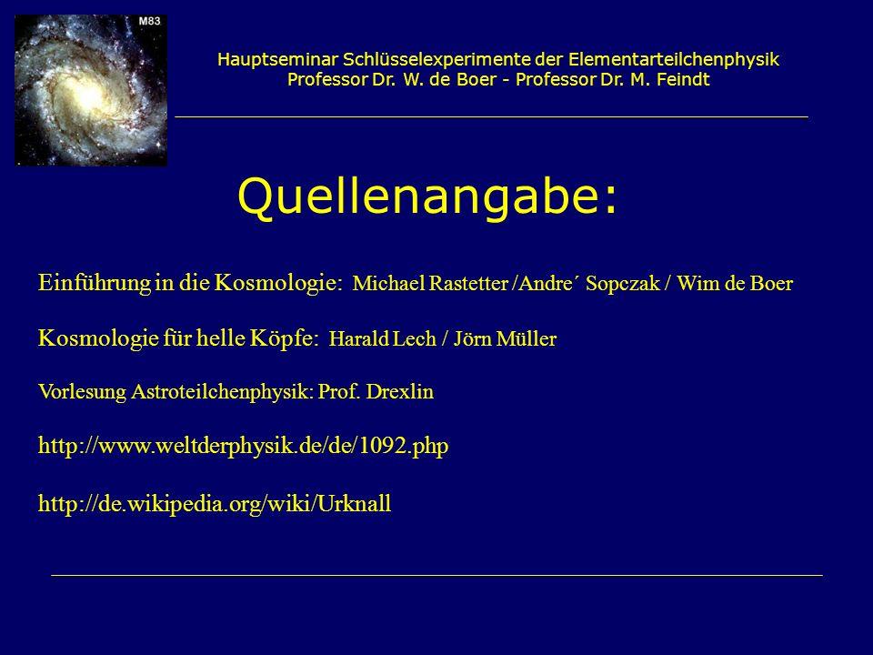 Hauptseminar Schlüsselexperimente der Elementarteilchenphysik Professor Dr. W. de Boer - Professor Dr. M. Feindt Quellenangabe: Einführung in die Kosm