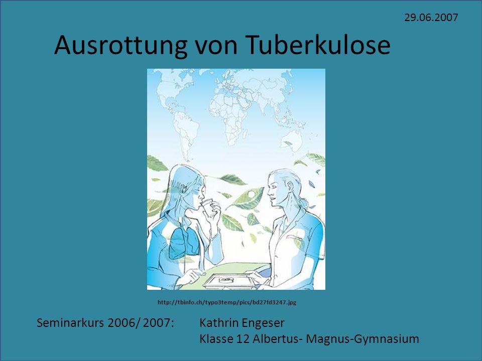 Ausrottung von Tuberkulose 29.06.2007 Seminarkurs 2006/ 2007: Kathrin Engeser Klasse 12 Albertus- Magnus-Gymnasium http://tbinfo.ch/typo3temp/pics/bd2
