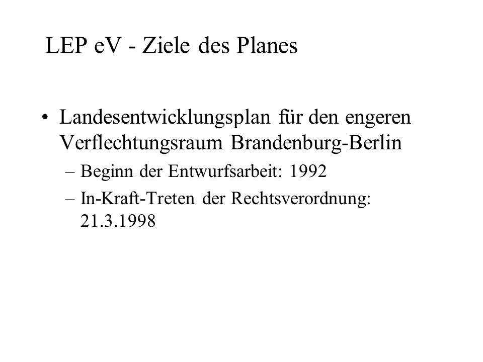 LEP eV - Ziele des Planes Landesentwicklungsplan für den engeren Verflechtungsraum Brandenburg-Berlin –Beginn der Entwurfsarbeit: 1992 –In-Kraft-Treten der Rechtsverordnung: 21.3.1998