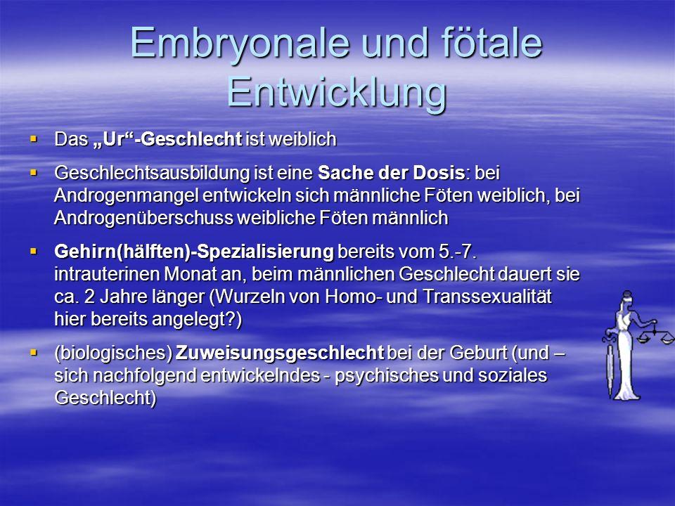 Embryonale und fötale Entwicklung Das Ur-Geschlecht ist weiblich Das Ur-Geschlecht ist weiblich Geschlechtsausbildung ist eine Sache der Dosis: bei Androgenmangel entwickeln sich männliche Föten weiblich, bei Androgenüberschuss weibliche Föten männlich Geschlechtsausbildung ist eine Sache der Dosis: bei Androgenmangel entwickeln sich männliche Föten weiblich, bei Androgenüberschuss weibliche Föten männlich Gehirn(hälften)-Spezialisierung bereits vom 5.-7.
