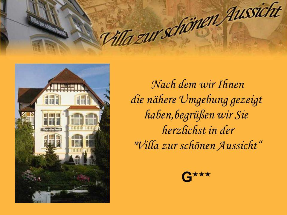 G Nach dem wir Ihnen die nähere Umgebung gezeigt haben,begrüßen wir Sie herzlichst in der Villa zur schönen Aussicht