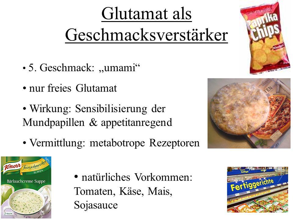 Glutamat als Geschmacksverstärker 5. Geschmack: umami nur freies Glutamat Wirkung: Sensibilisierung der Mundpapillen & appetitanregend Vermittlung: me