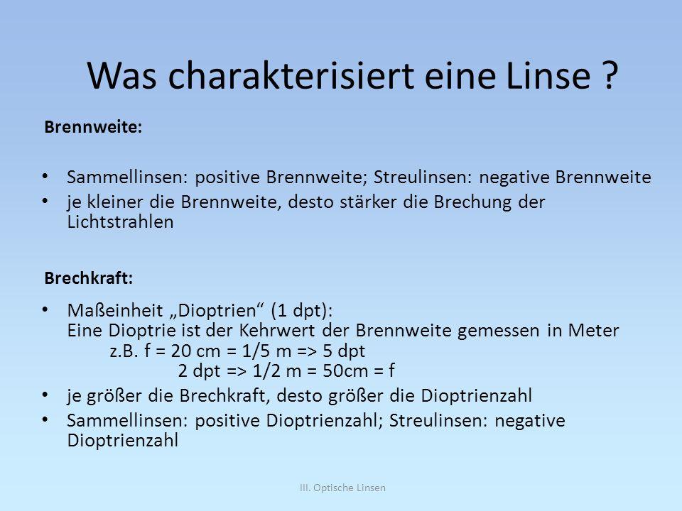III. Optische Linsen Sammellinsen: positive Brennweite; Streulinsen: negative Brennweite je kleiner die Brennweite, desto stärker die Brechung der Lic