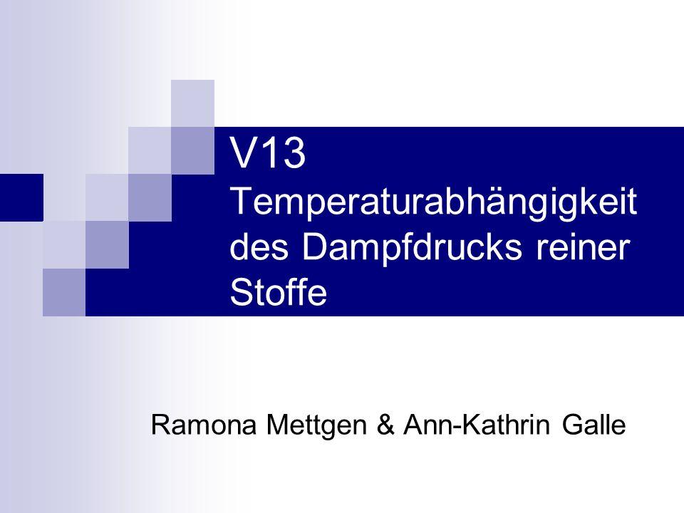 V13 Temperaturabhängigkeit des Dampfdrucks reiner Stoffe Ramona Mettgen & Ann-Kathrin Galle