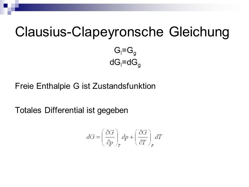 Clausius-Clapeyronsche Gleichung G l =G g dG l =dG g Freie Enthalpie G ist Zustandsfunktion Totales Differential ist gegeben
