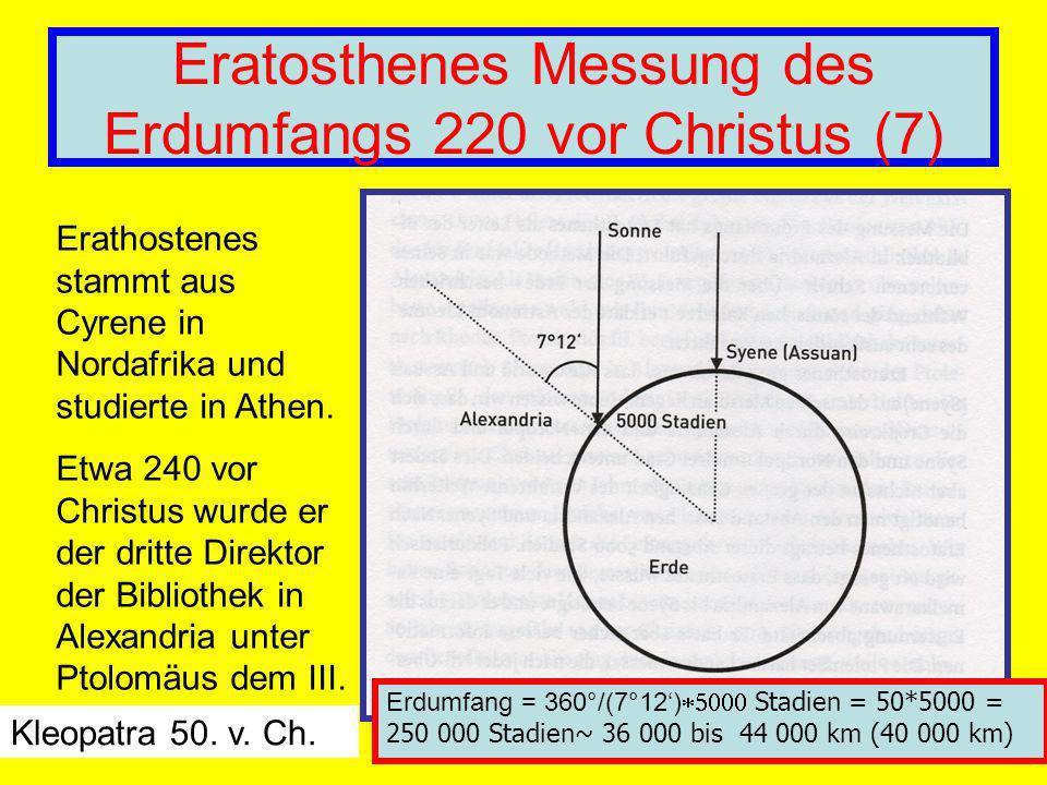 Eratosthenes Messung des Erdumfangs 220 vor Christus (7) Erathostenes stammt aus Cyrene in Nordafrika und studierte in Athen. Etwa 240 vor Christus wu