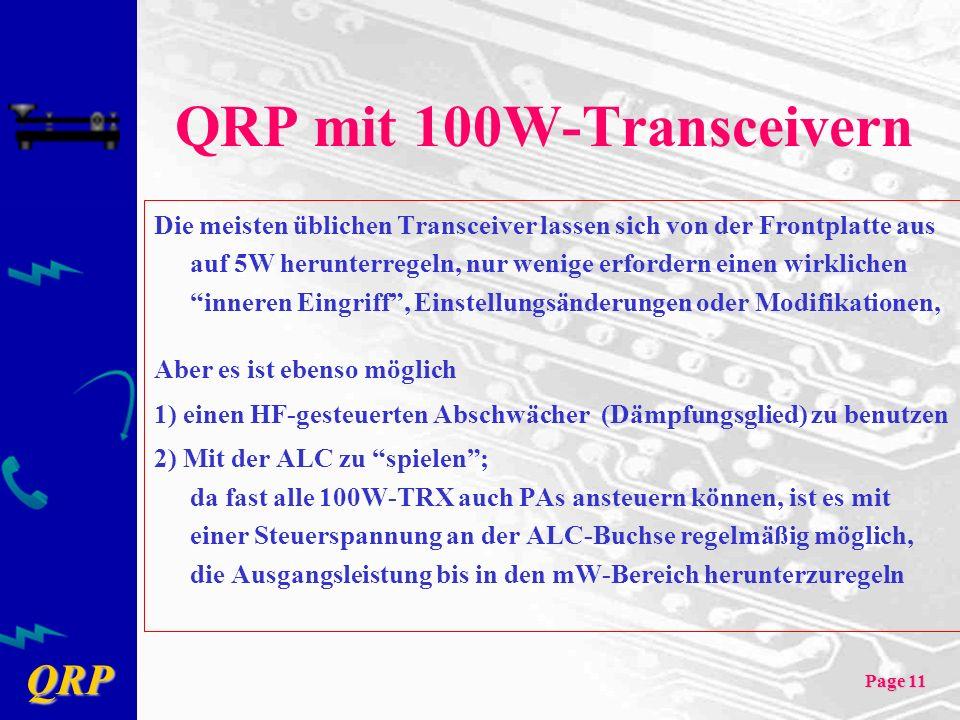 QRP Page 11 QRP mit 100W-Transceivern Die meisten üblichen Transceiver lassen sich von der Frontplatte aus auf 5W herunterregeln, nur wenige erfordern einen wirklichen inneren Eingriff, Einstellungsänderungen oder Modifikationen, Aber es ist ebenso möglich 1) einen HF-gesteuerten Abschwächer (Dämpfungsglied) zu benutzen 2) Mit der ALC zu spielen; da fast alle 100W-TRX auch PAs ansteuern können, ist es mit einer Steuerspannung an der ALC-Buchse regelmäßig möglich, die Ausgangsleistung bis in den mW-Bereich herunterzuregeln