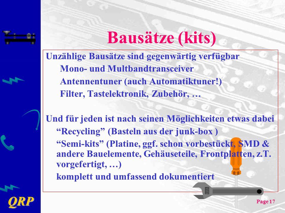 QRP Page 17 Bausätze (kits) Unzählige Bausätze sind gegenwärtig verfügbar Mono- und Multbandtransceiver Antennentuner (auch Automatiktuner!) Filter, Tastelektronik, Zubehör, … Und für jeden ist nach seinen Möglichkeiten etwas dabei Recycling (Basteln aus der junk-box ) Semi-kits (Platine, ggf.