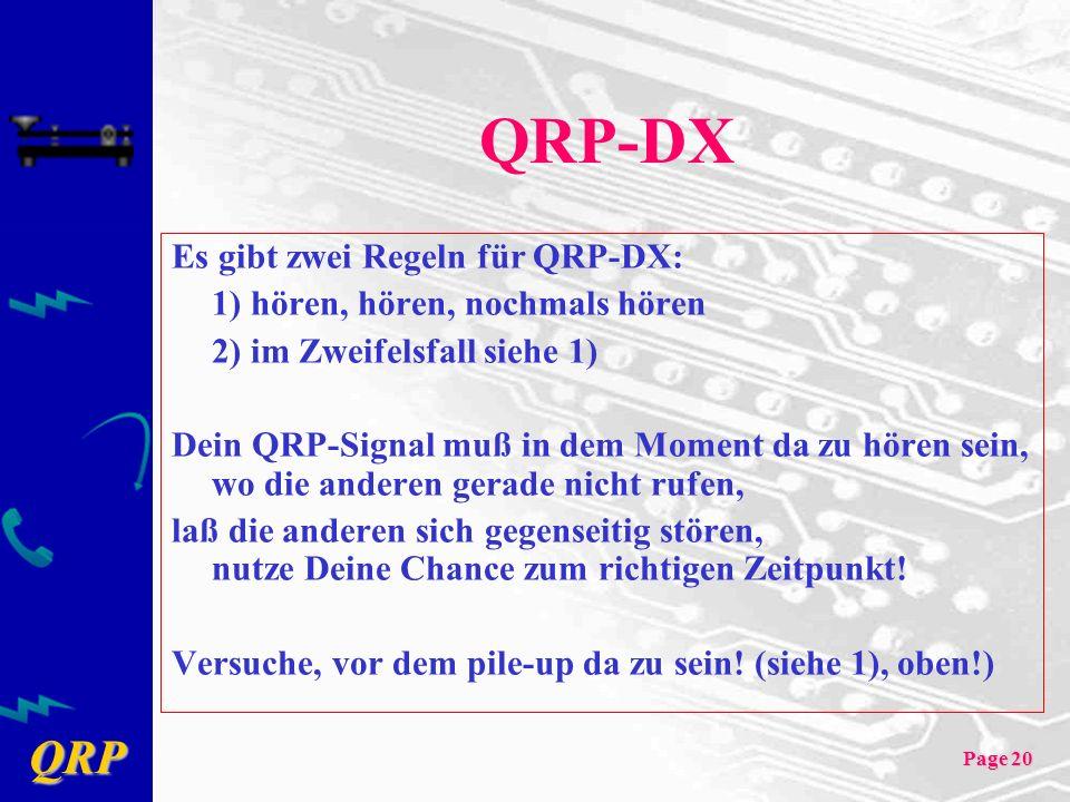 QRP Page 20 QRP-DX Es gibt zwei Regeln für QRP-DX: 1) hören, hören, nochmals hören 2) im Zweifelsfall siehe 1) Dein QRP-Signal muß in dem Moment da zu hören sein, wo die anderen gerade nicht rufen, laß die anderen sich gegenseitig stören, nutze Deine Chance zum richtigen Zeitpunkt.