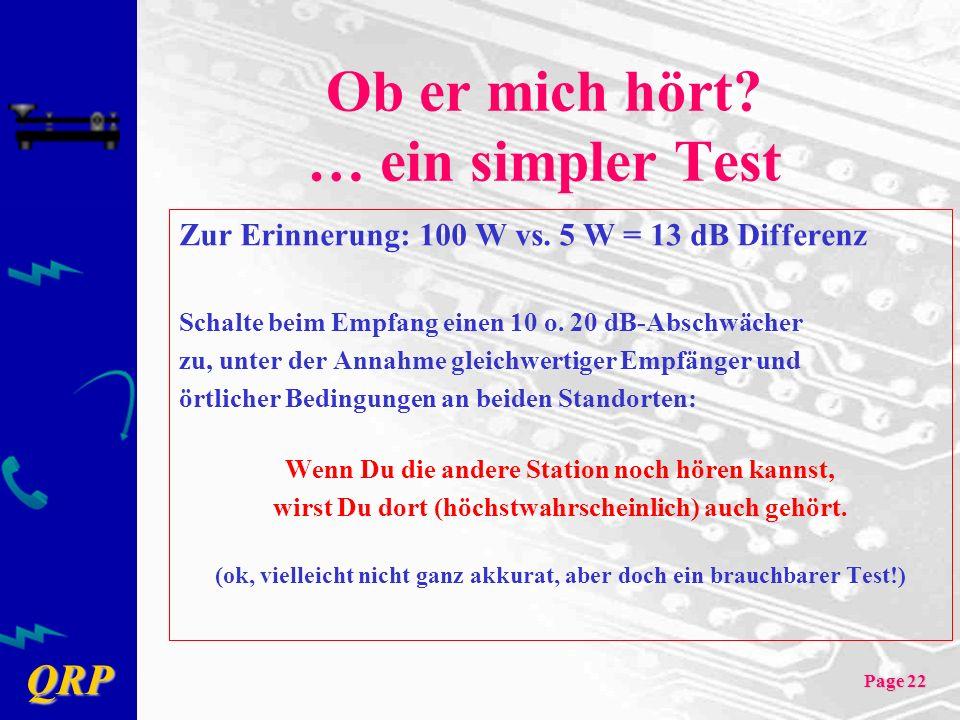 QRP Page 22 Ob er mich hört? … ein simpler Test Zur Erinnerung: 100 W vs. 5 W = 13 dB Differenz Schalte beim Empfang einen 10 o. 20 dB-Abschwächer zu,