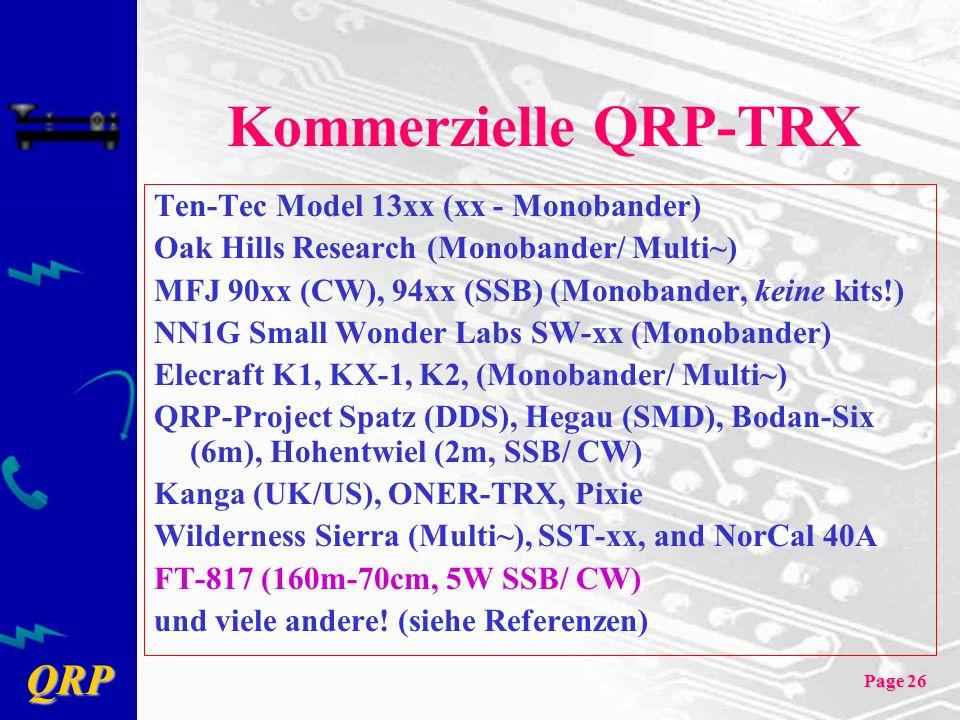 QRP Page 26 Kommerzielle QRP-TRX Ten-Tec Model 13xx (xx - Monobander) Oak Hills Research (Monobander/ Multi~) MFJ 90xx (CW), 94xx (SSB) (Monobander, keine kits!) NN1G Small Wonder Labs SW-xx (Monobander) Elecraft K1, KX-1, K2, (Monobander/ Multi~) QRP-Project Spatz (DDS), Hegau (SMD), Bodan-Six (6m), Hohentwiel (2m, SSB/ CW) Kanga (UK/US), ONER-TRX, Pixie Wilderness Sierra (Multi~), SST-xx, and NorCal 40A FT-817 (160m-70cm, 5W SSB/ CW) und viele andere.