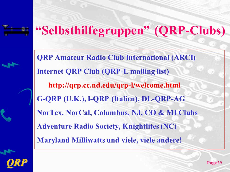QRP Page 29 Selbsthilfegruppen (QRP-Clubs) QRP Amateur Radio Club International (ARCI) Internet QRP Club (QRP-L mailing list) http://qrp.cc.nd.edu/qrp