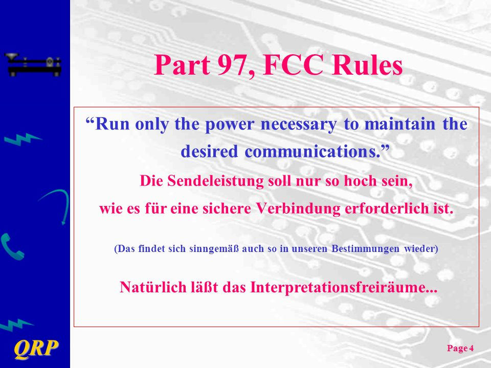QRP Page 4 Part 97, FCC Rules Run only the power necessary to maintain the desired communications. Die Sendeleistung soll nur so hoch sein, wie es für