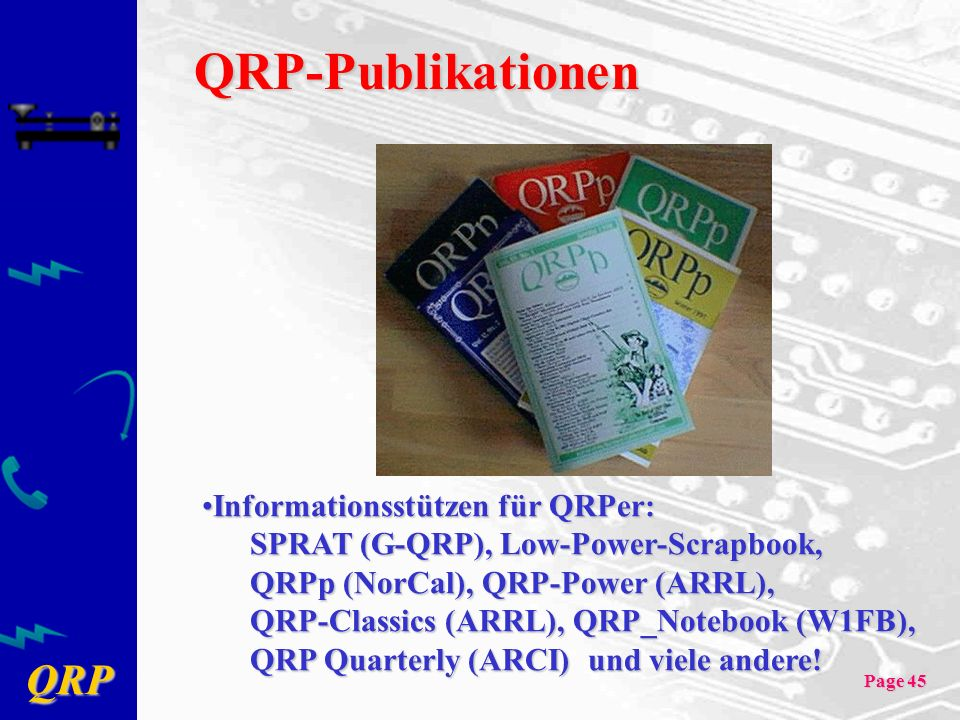 QRP Page 45 QRP-Publikationen Informationsstützen für QRPer:Informationsstützen für QRPer: SPRAT (G-QRP), Low-Power-Scrapbook, QRPp (NorCal), QRP-Power (ARRL), QRP-Classics (ARRL), QRP_Notebook (W1FB), QRP Quarterly (ARCI) und viele andere!