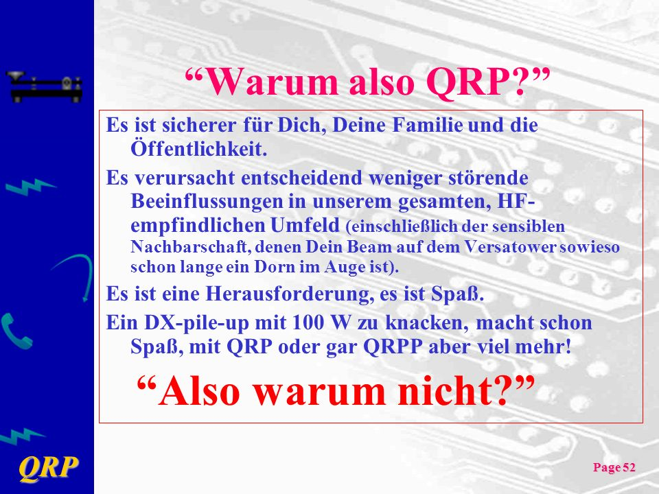 QRP Page 52 Warum also QRP? Es ist sicherer für Dich, Deine Familie und die Öffentlichkeit. Es verursacht entscheidend weniger störende Beeinflussunge