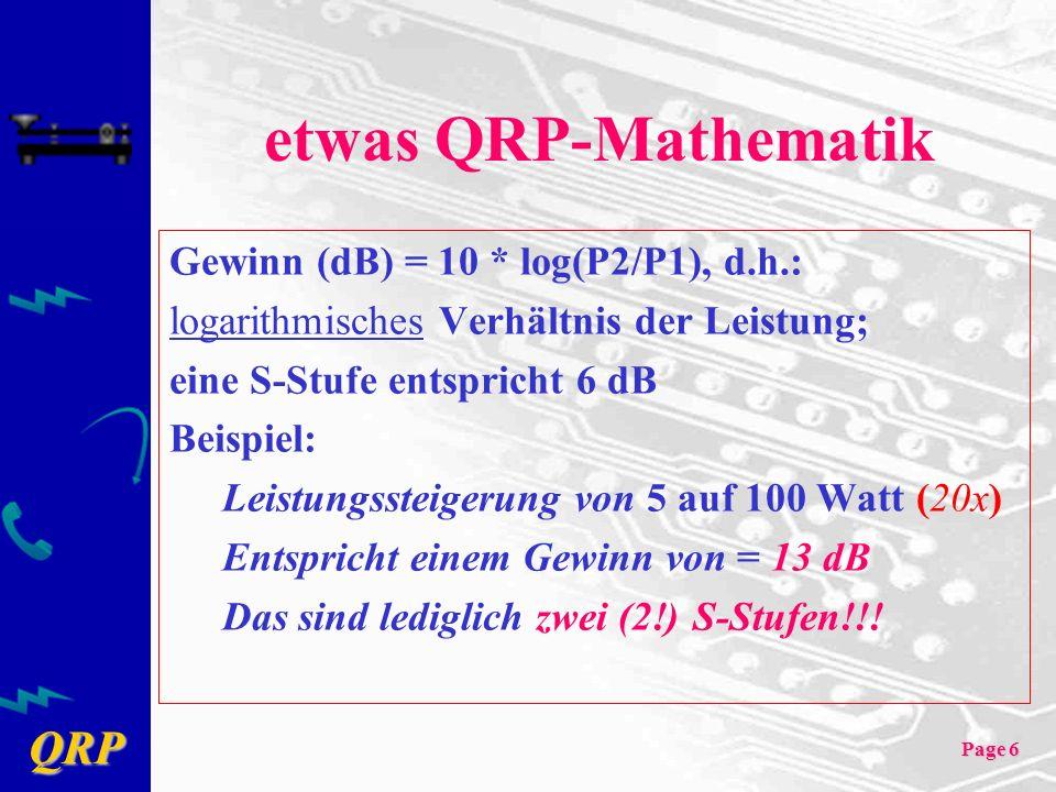 QRP Page 6 etwas QRP-Mathematik Gewinn (dB) = 10 * log(P2/P1), d.h.: logarithmisches Verhältnis der Leistung; eine S-Stufe entspricht 6 dB Beispiel: Leistungssteigerung von 5 auf 100 Watt (20x) Entspricht einem Gewinn von = 13 dB Das sind lediglich zwei (2!) S-Stufen!!!