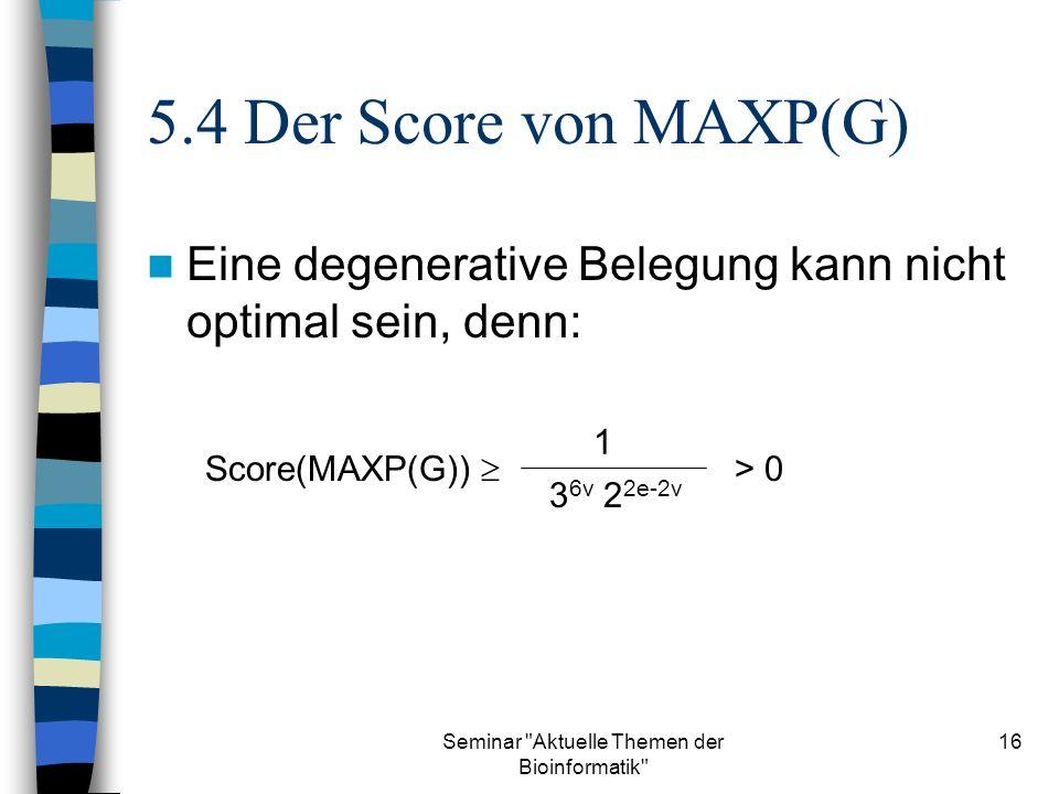 Seminar Aktuelle Themen der Bioinformatik 16 5.4 Der Score von MAXP(G) Eine degenerative Belegung kann nicht optimal sein, denn: Score(MAXP(G)) 1 3 6v 2 2e-2v > 0
