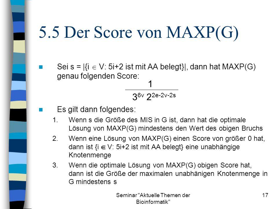 Seminar Aktuelle Themen der Bioinformatik 17 Sei s = |{i V: 5i+2 ist mit AA belegt}|, dann hat MAXP(G) genau folgenden Score: Es gilt dann folgendes: 1.Wenn s die Größe des MIS in G ist, dann hat die optimale Lösung von MAXP(G) mindestens den Wert des obigen Bruchs 2.Wenn eine Lösung von MAXP(G) einen Score von größer 0 hat, dann ist {i V: 5i+2 ist mit AA belegt} eine unabhängige Knotenmenge 3.Wenn die optimale Lösung von MAXP(G) obigen Score hat, dann ist die Größe der maximalen unabhänigen Knotenmenge in G mindestens s 5.5 Der Score von MAXP(G) 1 3 6v 2 2e-2v-2s
