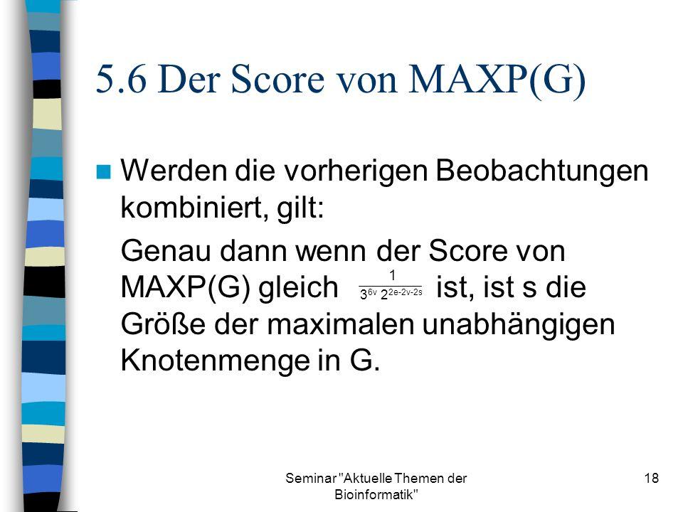 Seminar Aktuelle Themen der Bioinformatik 18 5.6 Der Score von MAXP(G) Werden die vorherigen Beobachtungen kombiniert, gilt: Genau dann wenn der Score von MAXP(G) gleichist, ist s die Größe der maximalen unabhängigen Knotenmenge in G.