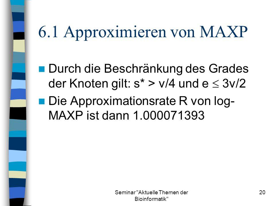 Seminar Aktuelle Themen der Bioinformatik 20 6.1 Approximieren von MAXP Durch die Beschränkung des Grades der Knoten gilt: s* > v/4 und e 3v/2 Die Approximationsrate R von log- MAXP ist dann 1.000071393