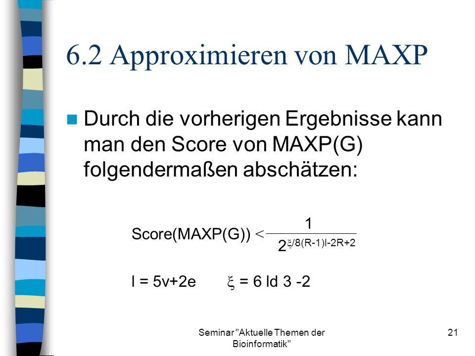 Seminar Aktuelle Themen der Bioinformatik 21 6.2 Approximieren von MAXP Durch die vorherigen Ergebnisse kann man den Score von MAXP(G) folgendermaßen abschätzen: 1 2 /8(R-1)l-2R+2 Score(MAXP(G)) < l = 5v+2e = 6 ld 3 -2