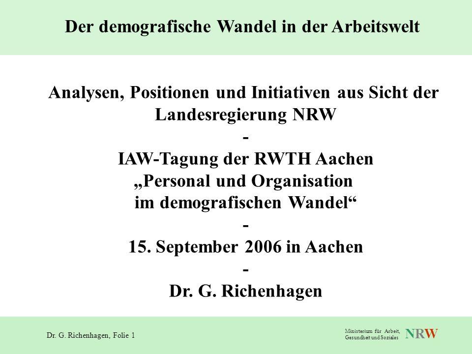 Dr. G. Richenhagen, Folie 1 NRWNRW Ministerium für Arbeit, Gesundheit und Soziales Der demografische Wandel in der Arbeitswelt Analysen, Positionen un