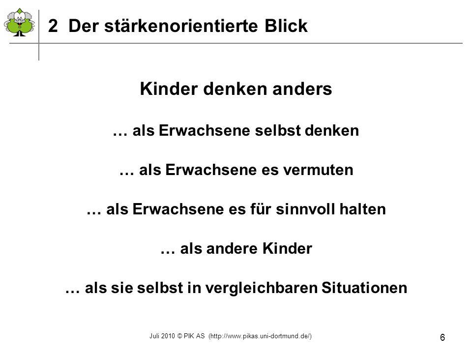 Juli 2010 © PIK AS (http://www.pikas.uni-dortmund.de/) 7 3 Anders als Erwachsene selbst denken … als Erwachsene selbst denken … als Erwachsene es vermuten … als Erwachsene es für sinnvoll halten … als andere Kinder … als sie selbst in vergleichbaren Situationen Kinder denken anders