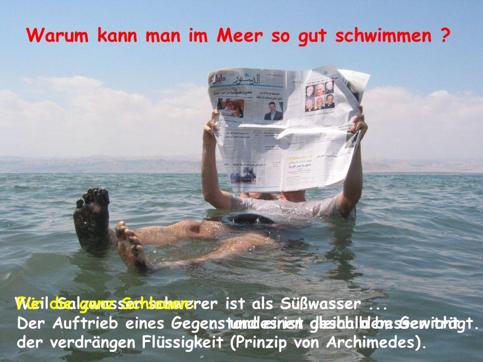Warum kann man im Meer so gut schwimmen ? Weil Salzwasser schwerer ist als Süßwasser...... und einen deshalb besser trägt. Für die ganz Schlauen: Der