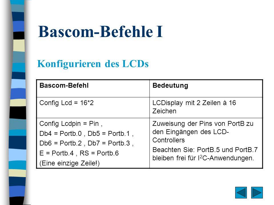 Bascom-Befehle II Löschen, Ausgabe und Verschieben von Zeichen Bascom-BefehlBedeutung ClsLCDisplay löschen (und initialisieren, erforderlich nach der Definition eigener Zeichen!) Setzt Cursor nach links oben Lcd oder Gibt eine Zeichenkette oder Zahl an der aktuellen Cursorposition aus ShiftLcd left/rightInhalt des Displays um eine Position verschieben