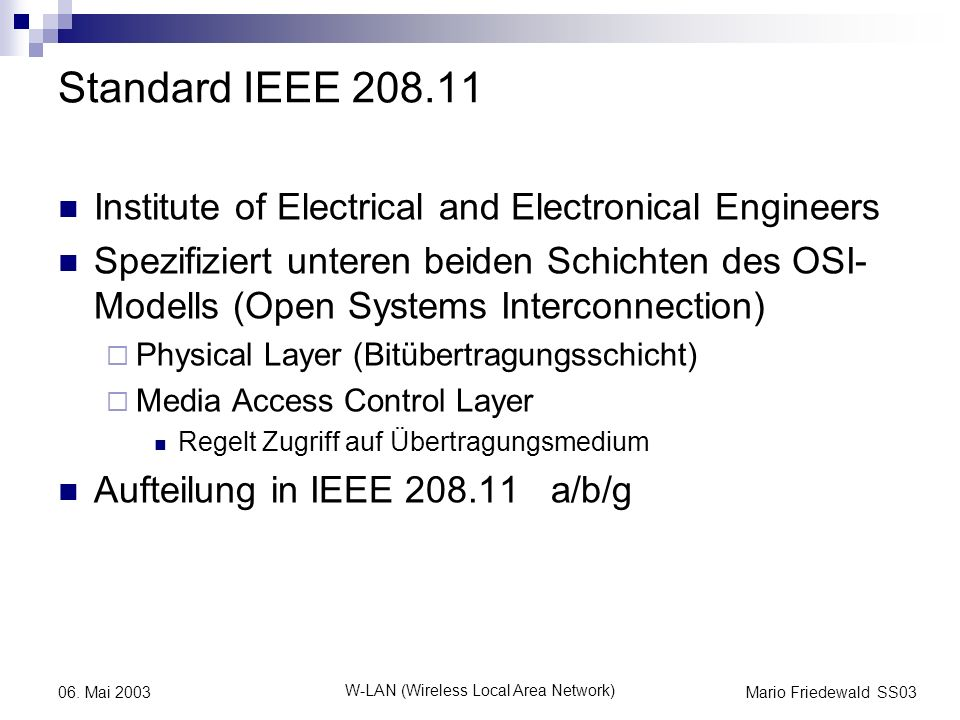 Mario Friedewald SS03 W-LAN (Wireless Local Area Network) 06. Mai 2003 Standard IEEE 208.11 Institute of Electrical and Electronical Engineers Spezifi