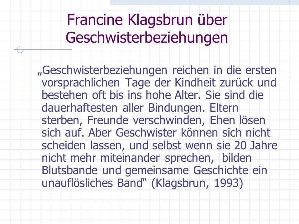 Francine Klagsbrun über Geschwisterbeziehungen Geschwisterbeziehungen reichen in die ersten vorsprachlichen Tage der Kindheit zurück und bestehen oft bis ins hohe Alter.
