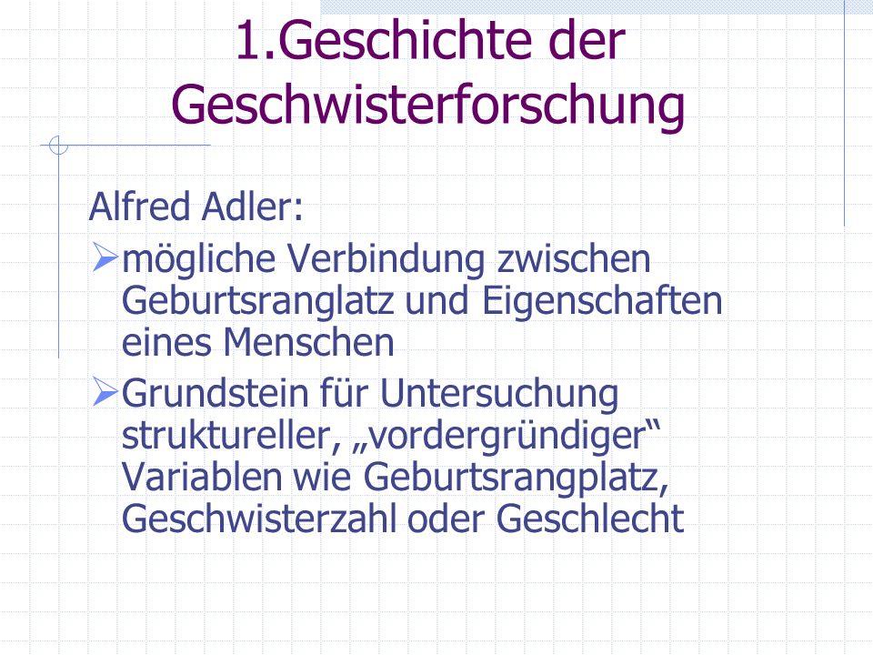1.Geschichte der Geschwisterforschung Alfred Adler: mögliche Verbindung zwischen Geburtsranglatz und Eigenschaften eines Menschen Grundstein für Untersuchung struktureller, vordergründiger Variablen wie Geburtsrangplatz, Geschwisterzahl oder Geschlecht