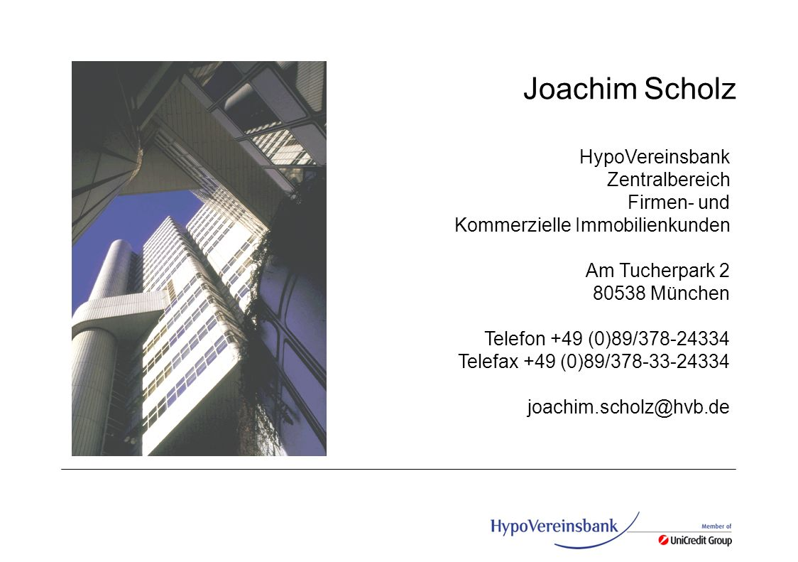 G Joachim Scholz HypoVereinsbank Zentralbereich Firmen- und Kommerzielle Immobilienkunden Am Tucherpark 2 80538 München Telefon +49 (0)89/378-24334 Te