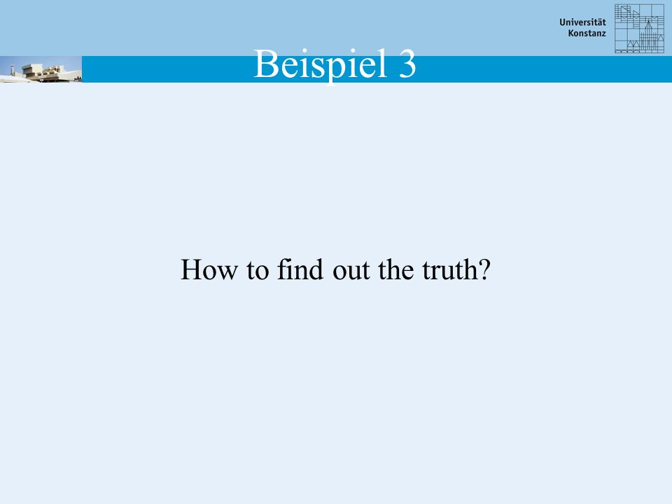 How to find out the truth? Beispiel 3