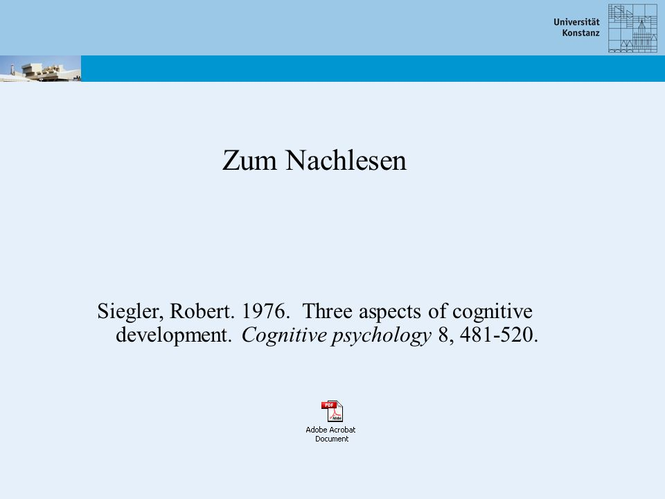 Zum Nachlesen Siegler, Robert.1976. Three aspects of cognitive development.