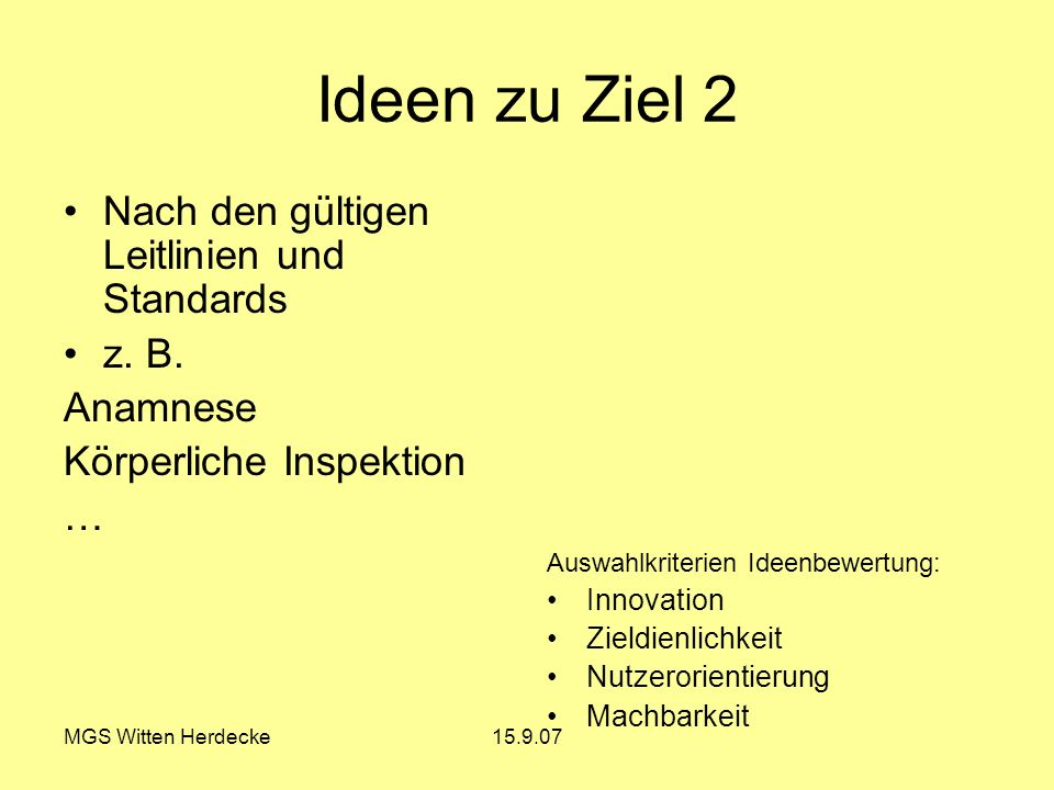 MGS Witten Herdecke15.9.07 Ideen zu Ziel 2 Nach den gültigen Leitlinien und Standards z. B. Anamnese Körperliche Inspektion … Auswahlkriterien Ideenbe