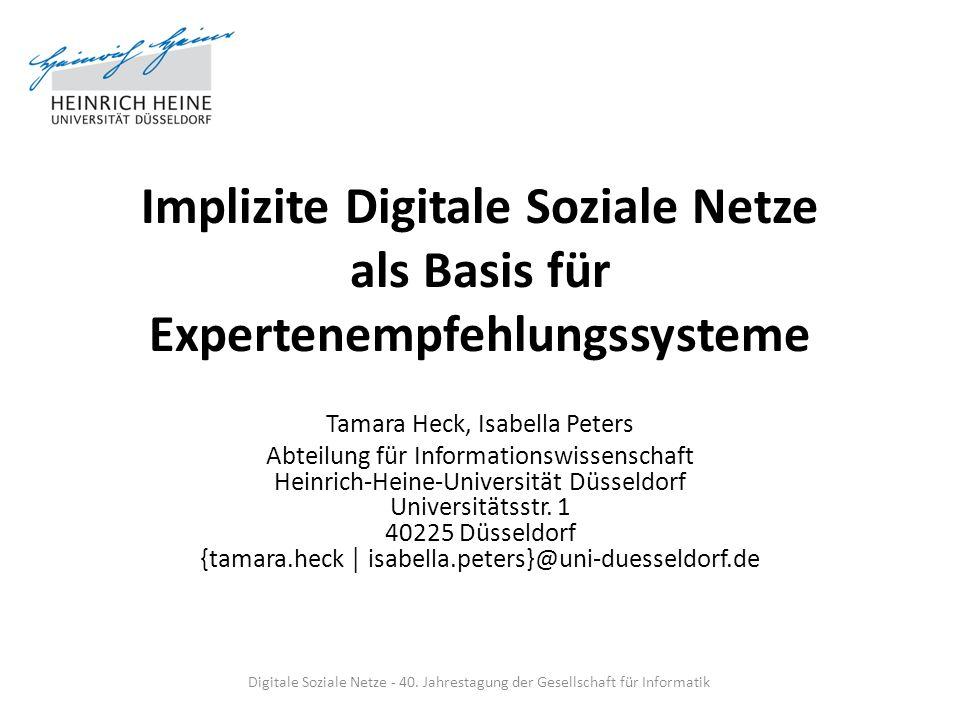 Implizite Digitale Soziale Netze als Basis für Expertenempfehlungssysteme Tamara Heck, Isabella Peters Abteilung für Informationswissenschaft Heinrich
