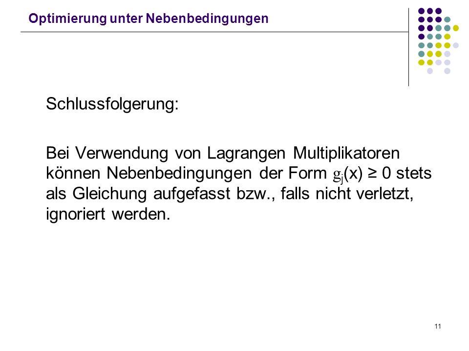 11 Optimierung unter Nebenbedingungen Schlussfolgerung: Bei Verwendung von Lagrangen Multiplikatoren können Nebenbedingungen der Form g j (x) 0 stets