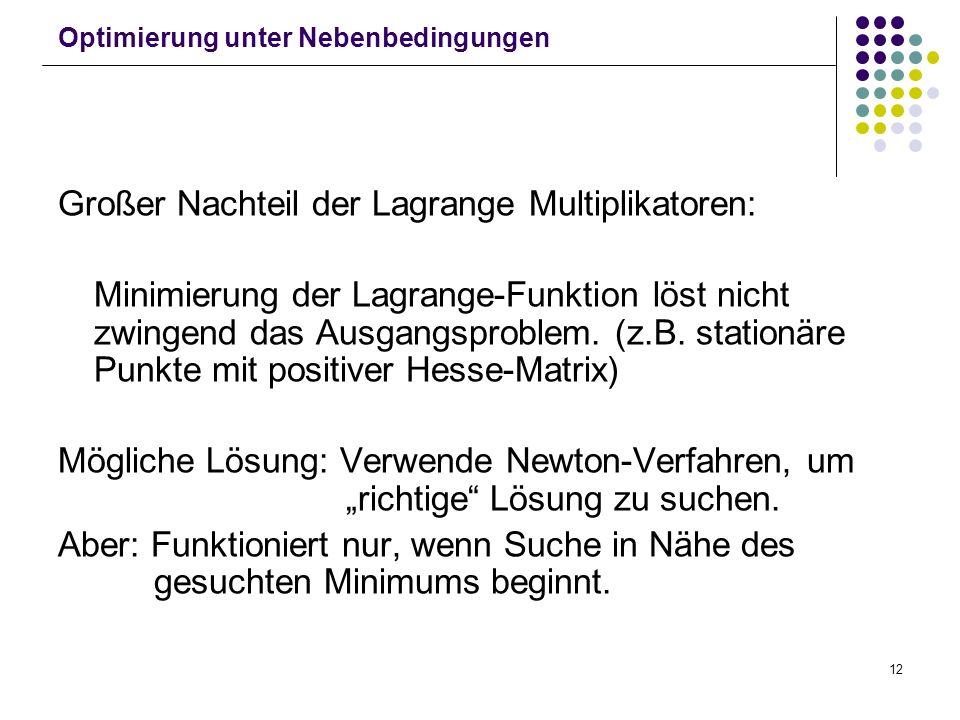 12 Optimierung unter Nebenbedingungen Großer Nachteil der Lagrange Multiplikatoren: Minimierung der Lagrange-Funktion löst nicht zwingend das Ausgangs