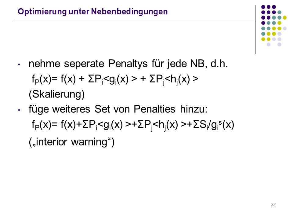 23 Optimierung unter Nebenbedingungen nehme seperate Penaltys für jede NB, d.h. f P (x)= f(x) + ΣP i + ΣP j (Skalierung) füge weiteres Set von Penalti
