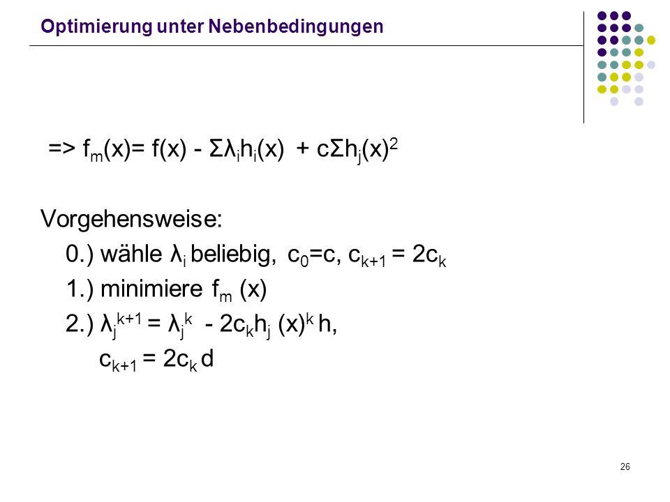 26 Optimierung unter Nebenbedingungen => f m (x)= f(x) - Σλ i h i (x) + cΣh j (x) 2 Vorgehensweise: 0.) wähle λ i beliebig, c 0 =c, c k+1 = 2c k 1.) m