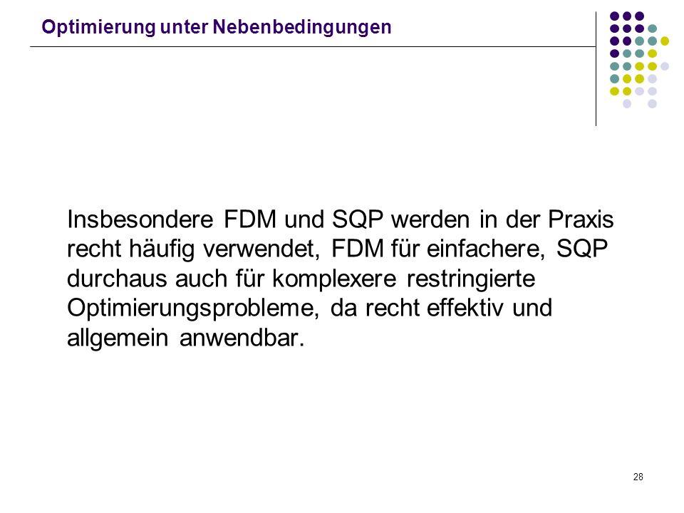 28 Optimierung unter Nebenbedingungen Insbesondere FDM und SQP werden in der Praxis recht häufig verwendet, FDM für einfachere, SQP durchaus auch für