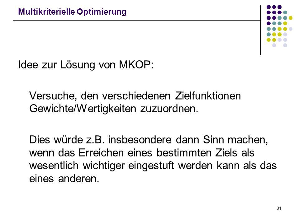 31 Multikriterielle Optimierung Idee zur Lösung von MKOP: Versuche, den verschiedenen Zielfunktionen Gewichte/Wertigkeiten zuzuordnen. Dies würde z.B.